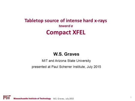 W.S. Graves, July 2015 W.S. Graves MIT and Arizona State University presented at Paul Scherrer Institute, July 2015 Tabletop source of intense hard x-rays.