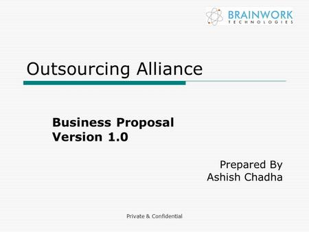 Private & Confidential Outsourcing Alliance Business Proposal Version 1.0 Prepared By Ashish Chadha.