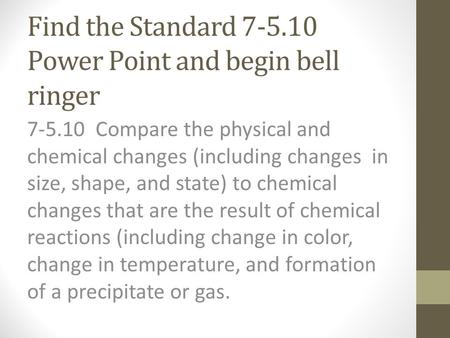 Find the Standard 7-5.10 Power Point and begin bell ringer 7-5.10 Compare the physical and chemical changes (including changes in size, shape, and state)