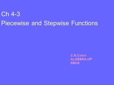 Ch 4-3 Piecewise and Stepwise Functions C.N.Colon ALGEBRA-HP SBHS.