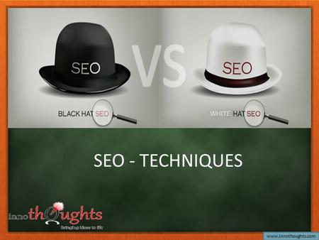 SEO - TECHNIQUES www.Innothoughts.com. Types of SEO SEO techniques can be classified into two broad categories : 1.White Hat SEO 2.Black Hat SEO www.Innothoughts.com.