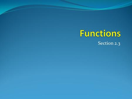 Section 2.3. Section Summary  Definition of a Function. o Domain, Cdomain o Image, Preimage  One-to-one (Injection), onto (Surjection), Bijection 