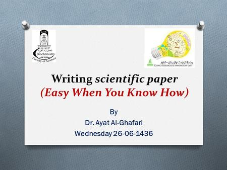 Writing scientific paper (Easy When You Know How) By Dr. Ayat Al-Ghafari Wednesday 26-06-1436.