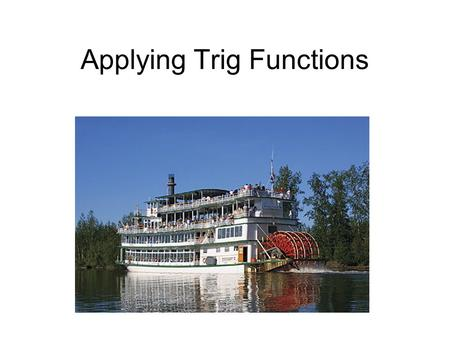 Applying Trig Functions. Steamboat Problem: Mark Twain sat on the deck of a riverboat. As the paddlewheel turned, a point on the paddle blade moved in.
