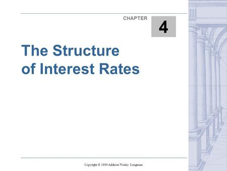The Structure of Interest Rates 1 CHAPTER 4 Copyright © 1999 Addison Wesley Longman.