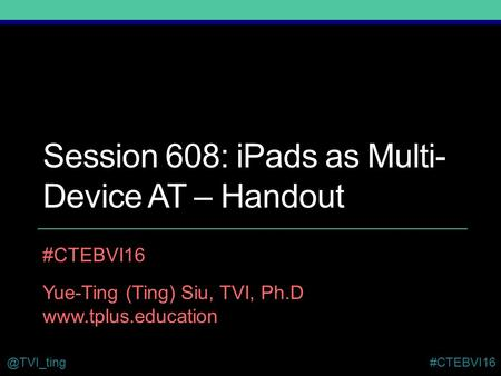 @TVI_ting#CTEBVI16 Session 608: iPads as Multi- Device AT – Handout #CTEBVI16 Yue-Ting (Ting) Siu, TVI, Ph.D