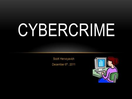 Scott Hervoyavich December 6 th, 2011 CYBERCRIME.