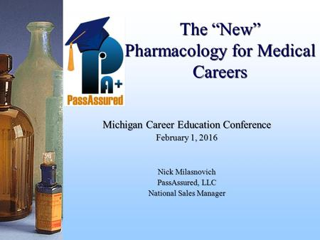 "The ""New"" Pharmacology for Medical Careers Michigan Career Education Conference February 1, 2016 Nick Milasnovich PassAssured, LLC National Sales Manager."