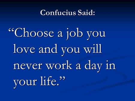 "Confucius Said: ""Choose a job you love and you will never work a day in your life."""