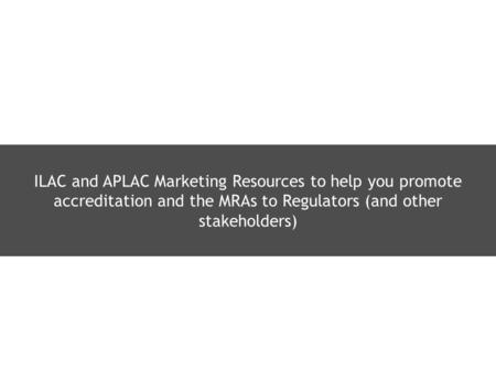 ILAC and APLAC Marketing Resources to help you promote accreditation and the MRAs to Regulators (and other stakeholders)