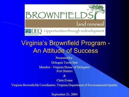 Virginia's Brownfield Program - An Attitude of Success Presented by: Delegate Terrie Suit Member - Virginia House of Delegates 81st District & Chris Evans.
