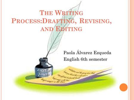 T HE W RITING P ROCESS :D RAFTING, R EVISING, AND E DITING Paola Álvarez Ezqueda English 6th semester.