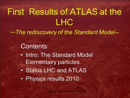 Marcel Vreeswijk (Nikhef/UvA-IoP) First Results of ATLAS at the LHC -- The rediscovery of the Standard Model-- Contents: Intro: The Standard Model Elementairy.