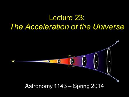 Lecture 23: The Acceleration of the Universe Astronomy 1143 – Spring 2014.