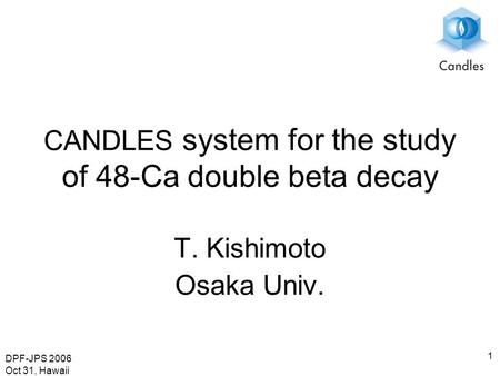 DPF-JPS 2006 Oct 31, Hawaii 1 CANDLES system for the study of 48-Ca double beta decay T. Kishimoto Osaka Univ.