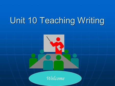 Unit 10 Teaching Writing Welcome. 2 Teaching Objectives 1. The purpose of writing class; 2.The nature of writing in reality; 3.A communicative approach.