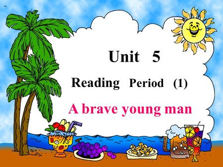 Unit 5 Reading Period (1) A brave young man Fire is useful, but sometimes it is dangerous. If you are not careful with it, it can burn things or even.