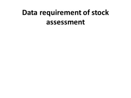 Data requirement of stock assessment. Data used in stock assessments can be classified as fishery-dependent data or fishery-independent data. Fishery-dependent.