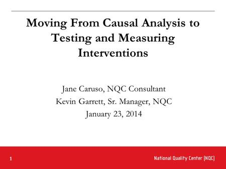 1 Moving From Causal Analysis to Testing and Measuring Interventions Jane Caruso, NQC Consultant Kevin Garrett, Sr. Manager, NQC January 23, 2014.