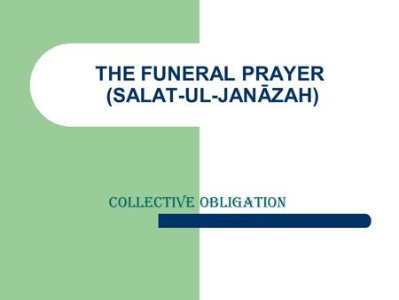 THE FUNERAL PRAYER (SALAT-UL-JANĀZAH) Collective obligation.