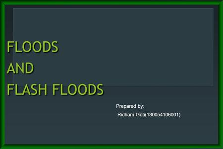 FLOODS AND FLASH FLOODS Prepared by: Ridham Goti(130054106001)