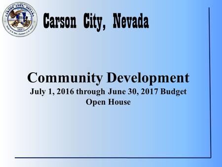 Carson City, Nevada Community Development July 1, 2016 through June 30, 2017 Budget Open House.