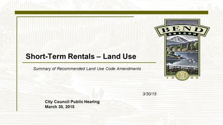 Short-Term Rentals – Land Use Summary of Recommended Land Use Code Amendments 3/30/15 City Council Public Hearing March 30, 2015.