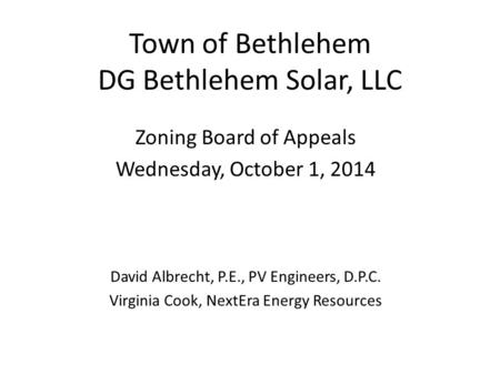 Town of Bethlehem DG Bethlehem Solar, LLC Zoning Board of Appeals Wednesday, October 1, 2014 David Albrecht, P.E., PV Engineers, D.P.C. Virginia Cook,