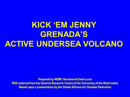 KICK 'EM JENNY GRENADA'S ACTIVE UNDERSEA VOLCANO Prepared by NEMO Secretariat Saint Lucia With material from the Seismic Research Centre of the University.