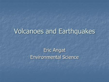 Volcanoes and Earthquakes Eric Angat Environmental Science.