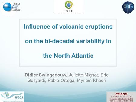Influence of volcanic eruptions on the bi-decadal variability in the North Atlantic Didier Swingedouw, Juliette Mignot, Eric Guilyardi, Pablo Ortega, Myriam.