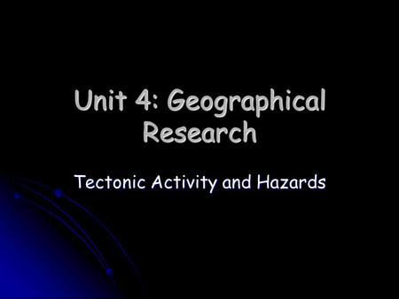 Unit 4: Geographical Research Tectonic Activity and Hazards.