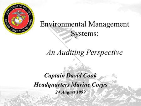 Environmental Management Systems: An Auditing Perspective Captain David Cook Headquarters Marine Corps 24 August 1999.