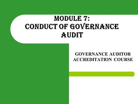 MODULE 7: CONDUCT OF GOVERNANCE AUDIT GOVERNANCE AUDITOR ACCREDITATION COURSE.