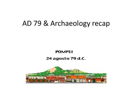AD 79 & Archaeology recap. Somethings coming? Earthquake of AD 62 Regular tremors seem to be occurring. Wells dry up. Animals behave oddly.