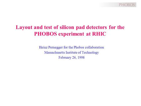 Layout and test of silicon pad detectors for the PHOBOS experiment at RHIC Heinz Pernegger for the Phobos collaboration Massachusetts Institute of Technology.