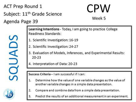 SQUADS ACT Prep Round 1 Subject: 11 th Grade Science Agenda Page 39 Learning Intentions - Today, I am going to practice College Readiness Standards: 1.