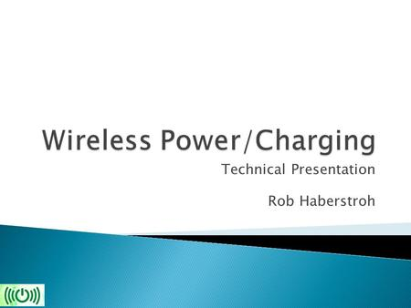 Technical Presentation Rob Haberstroh.  Brief History  Types of wireless power transmission  Examples  Future Outlook  Conclude.