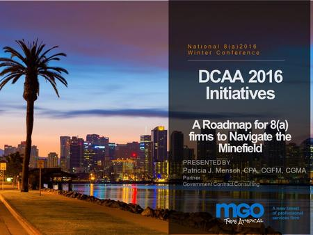 1 DCAA 2016 Initiatives A Roadmap for 8(a) firms to Navigate the Minefield PRESENTED BY Patricia J. Mensch, CPA, CGFM, CGMA Partner Government Contract.
