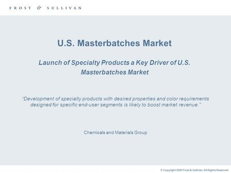 © Copyright 2005 Frost & Sullivan. All Rights Reserved. U.S. Masterbatches Market Launch of Specialty Products a Key Driver of U.S. Masterbatches Market.