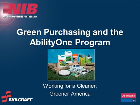 Green Purchasing and the AbilityOne Program Working for a Cleaner, Greener America.