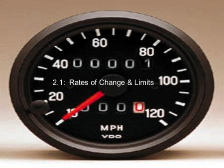 2.1: Rates of Change & Limits. Suppose you drive 200 miles, and it takes you 4 hours. Then your average speed is: If you look at your speedometer during.