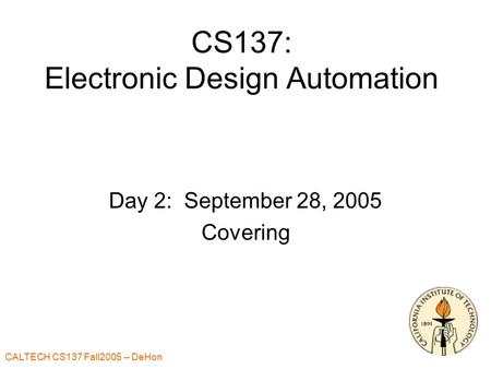 CALTECH CS137 Fall2005 -- DeHon 1 CS137: Electronic Design Automation Day 2: September 28, 2005 Covering.