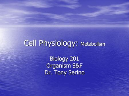 Cell Physiology: Metabolism Biology 201 Organism S&F Dr. Tony Serino.