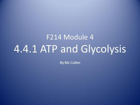 F214 Module 4 4.4.1 ATP and Glycolysis By Ms Cullen.