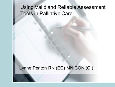 Using Valid and Reliable Assessment Tools in Palliative Care Lynne Penton RN (EC) MN CON (C )