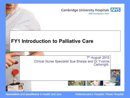 Innovation and excellence in health and care Addenbrooke's Hospital I Rosie Hospital FY1 Introduction to Palliative Care 7 th August 2015 Clinical Nurse.