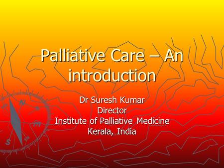 Palliative Care – An introduction Dr Suresh Kumar Director Institute of Palliative Medicine Kerala, India.
