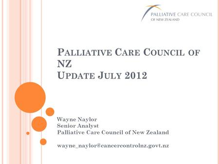 P ALLIATIVE C ARE C OUNCIL OF NZ U PDATE J ULY 2012 Wayne Naylor Senior Analyst Palliative Care Council of New Zealand