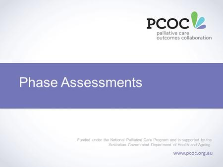 Phase Assessments Funded under the National Palliative Care Program and is supported by the Australian Government Department of Health and Ageing. www.pcoc.org.au.